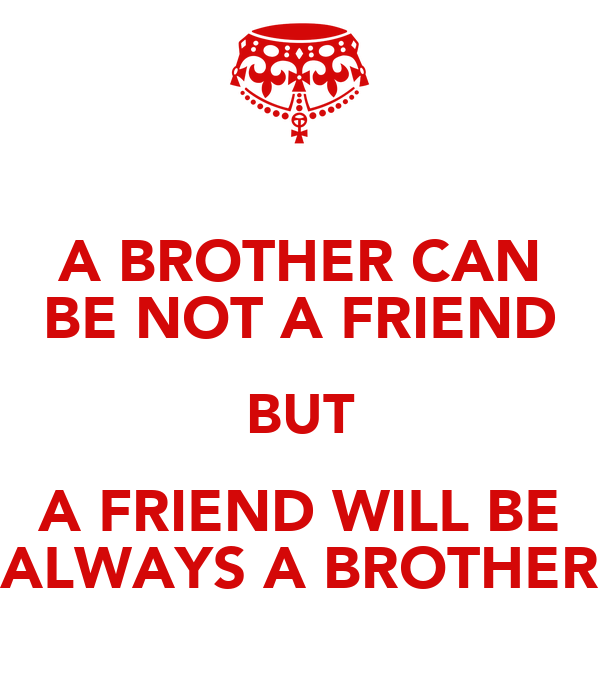 A BROTHER CAN BE NOT A FRIEND BUT A FRIEND WILL BE ALWAYS A BROTHER