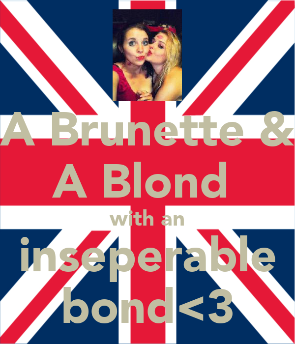 A Brunette & A Blond  with an inseperable bond<3