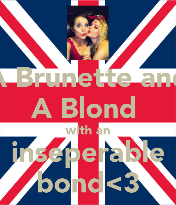 A Brunette and A Blond  with an inseperable bond<3