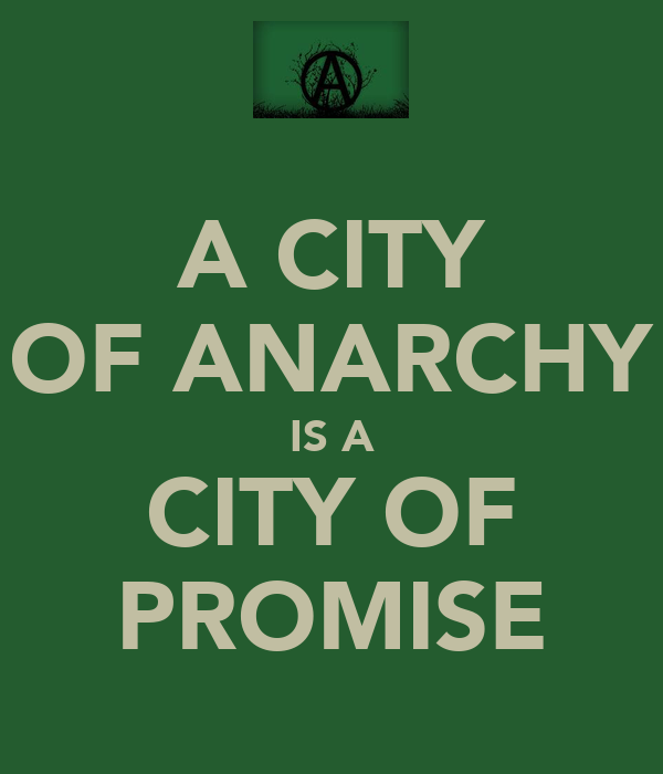 A CITY OF ANARCHY IS A CITY OF PROMISE