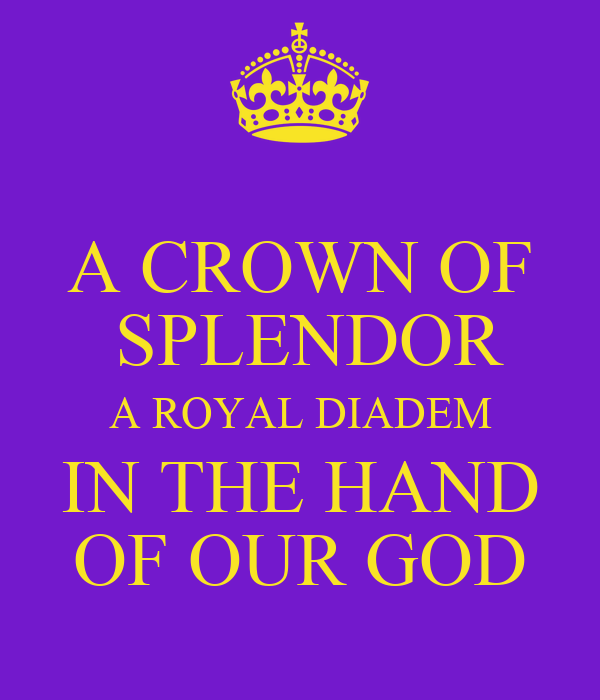 A CROWN OF  SPLENDOR A ROYAL DIADEM IN THE HAND OF OUR GOD
