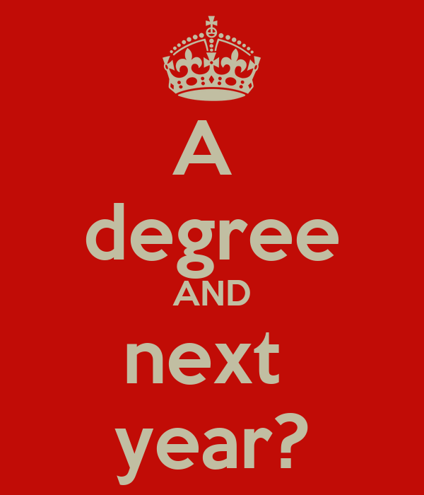 A  degree AND next  year?