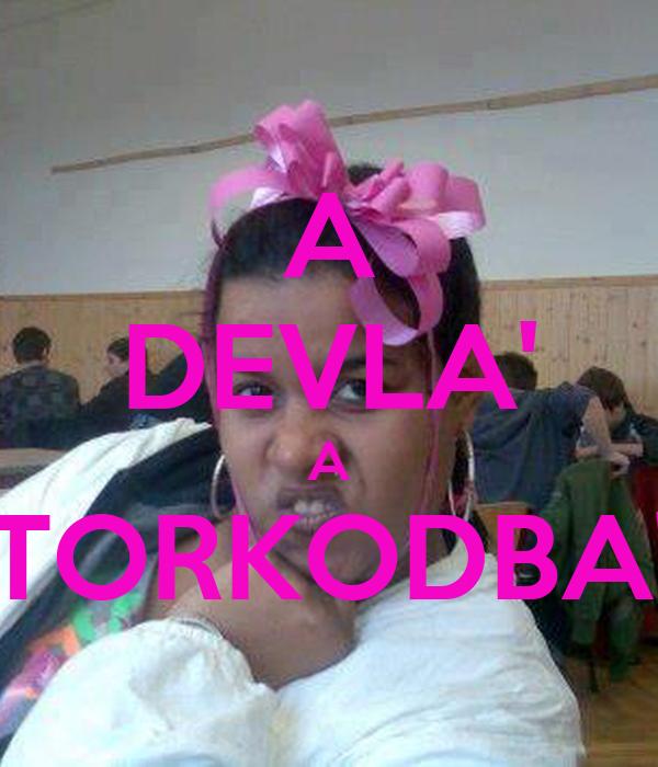 A DEVLA' A TORKODBA'
