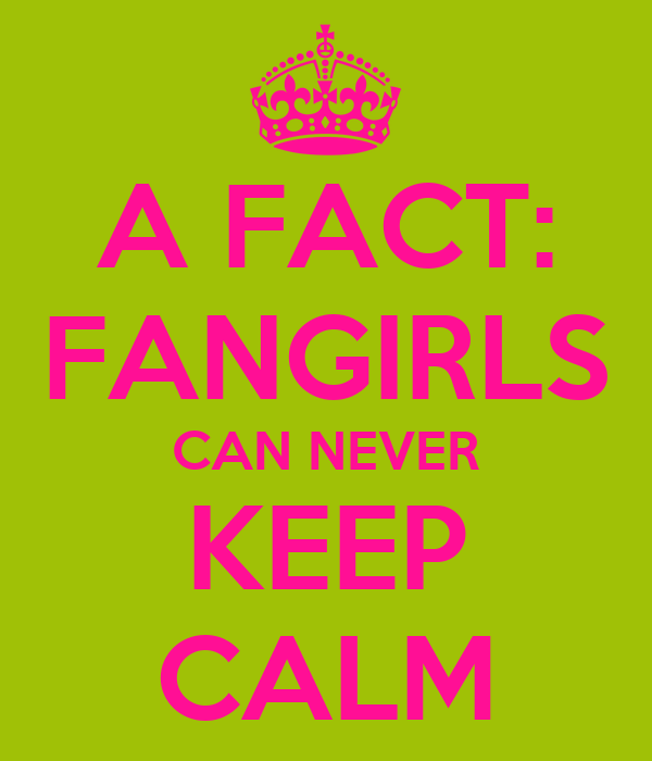 A FACT: FANGIRLS CAN NEVER KEEP CALM