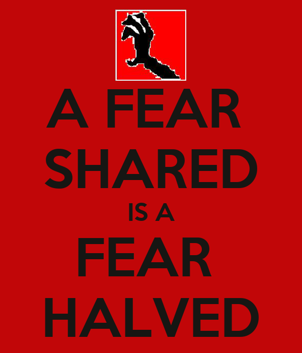 A FEAR  SHARED IS A FEAR  HALVED