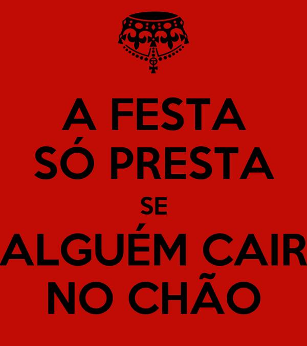 A FESTA SÓ PRESTA SE ALGUÉM CAIR NO CHÃO