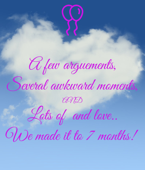 A few arguements, Several awkward moments, AND Lots of  and love.. We made it to 7 months!