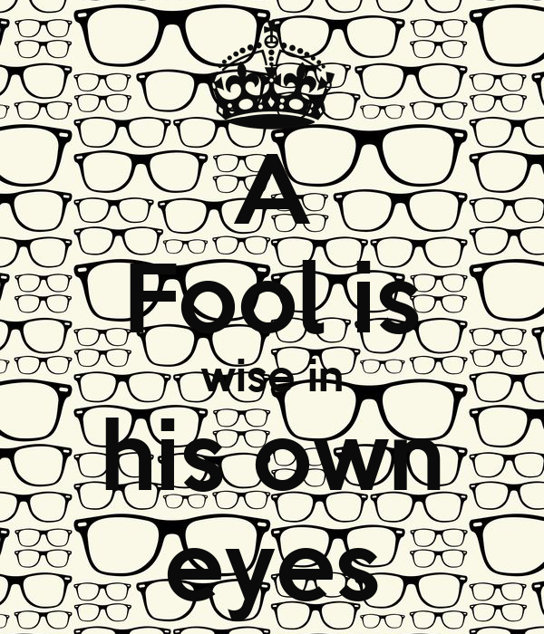 A Fool is wise in his own eyes