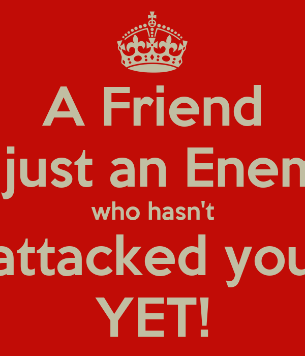 A Friend is just an Enemy who hasn't attacked you YET!