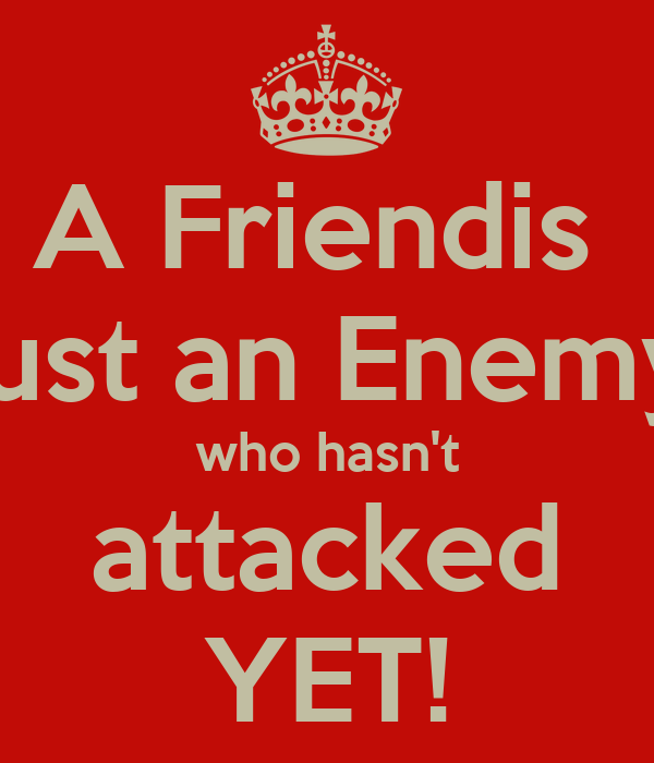 A Friendis  just an Enemy who hasn't attacked YET!