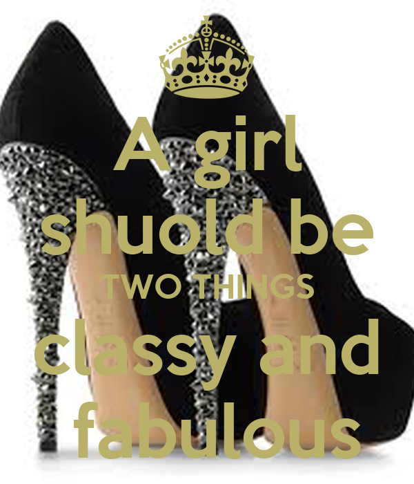 A girl shuold be TWO THINGS classy and  fabulous