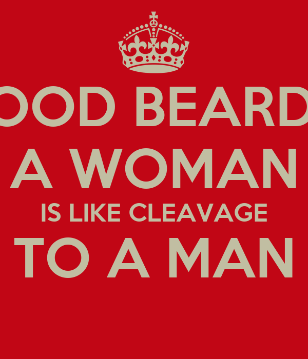 A GOOD BEARD TO  A WOMAN IS LIKE CLEAVAGE TO A MAN