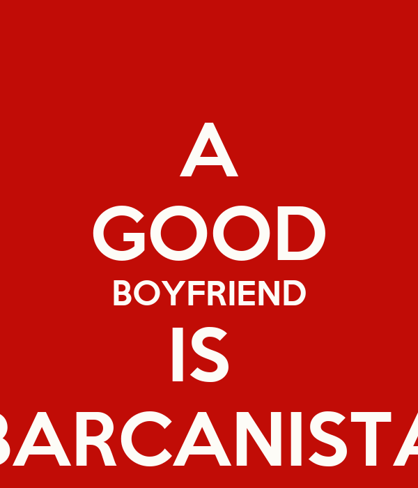 A GOOD BOYFRIEND IS  BARCANISTA