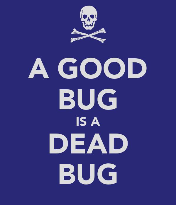 A GOOD BUG IS A DEAD BUG