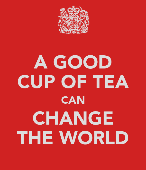 A GOOD CUP OF TEA CAN CHANGE THE WORLD
