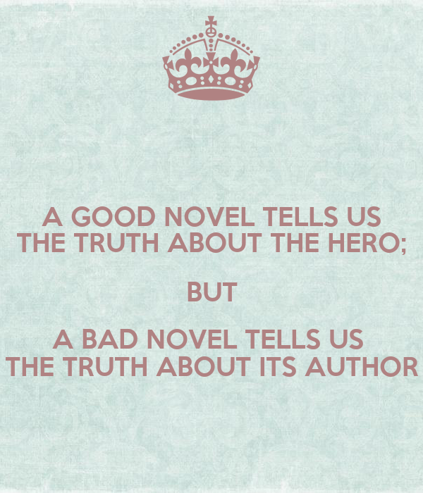 A GOOD NOVEL TELLS US THE TRUTH ABOUT THE HERO; BUT A BAD NOVEL TELLS US  THE TRUTH ABOUT ITS AUTHOR