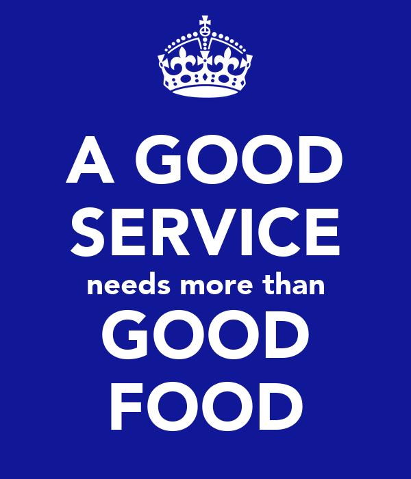 A GOOD SERVICE needs more than GOOD FOOD