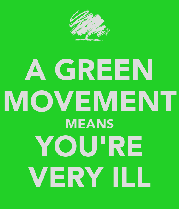 A GREEN MOVEMENT MEANS YOU'RE VERY ILL