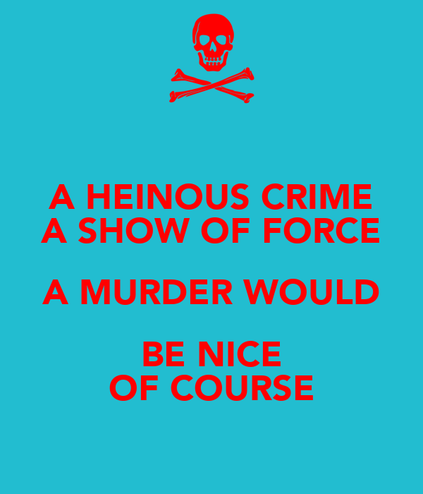 A HEINOUS CRIME A SHOW OF FORCE A MURDER WOULD BE NICE OF COURSE