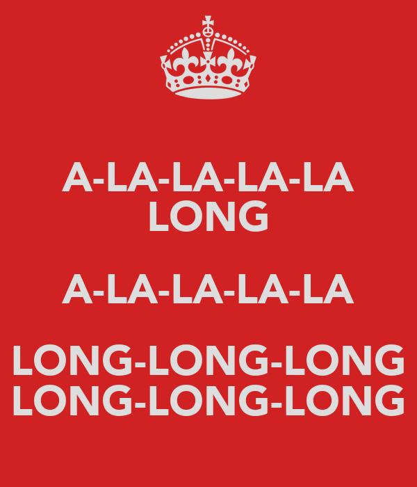 A-LA-LA-LA-LA LONG A-LA-LA-LA-LA LONG-LONG-LONG LONG-LONG-LONG