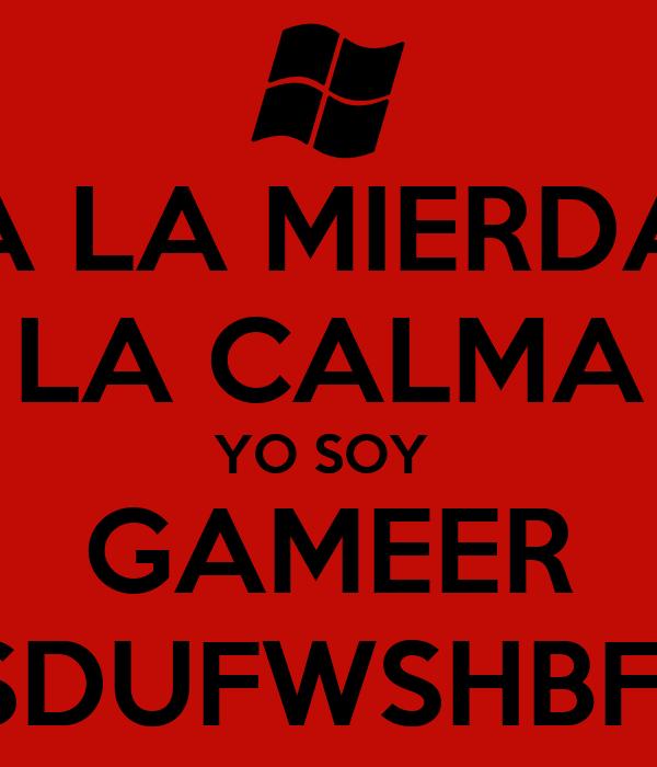 A LA MIERDA LA CALMA YO SOY  GAMEER AHSDUFWSHBFJDS