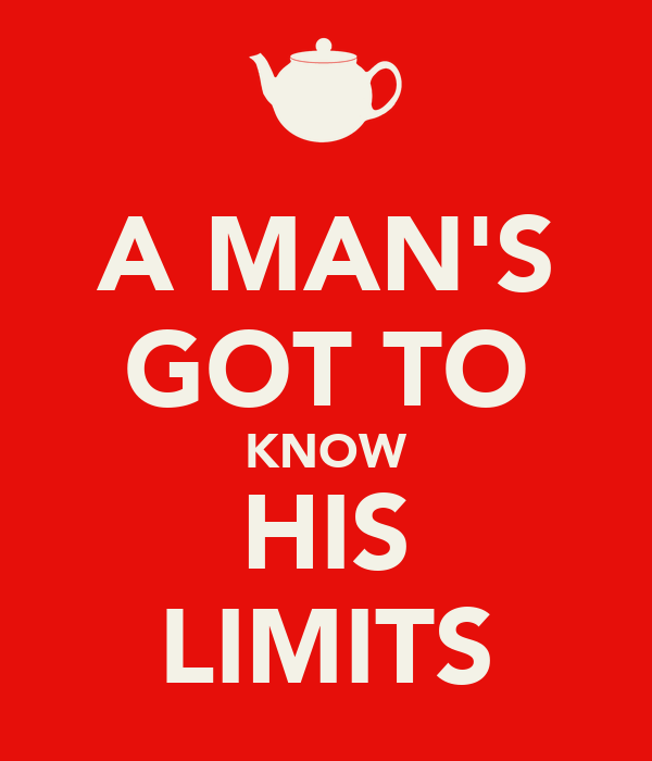 A MAN'S GOT TO KNOW HIS LIMITS