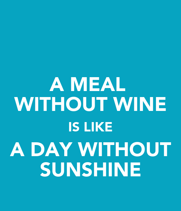 A MEAL  WITHOUT WINE IS LIKE A DAY WITHOUT SUNSHINE