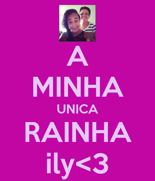 A MINHA UNICA RAINHA ily<3