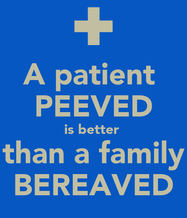 A patient  PEEVED is better  than a family BEREAVED