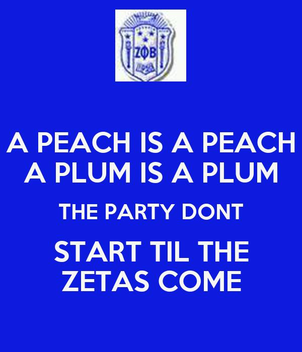 A PEACH IS A PEACH A PLUM IS A PLUM THE PARTY DONT START TIL THE ZETAS COME