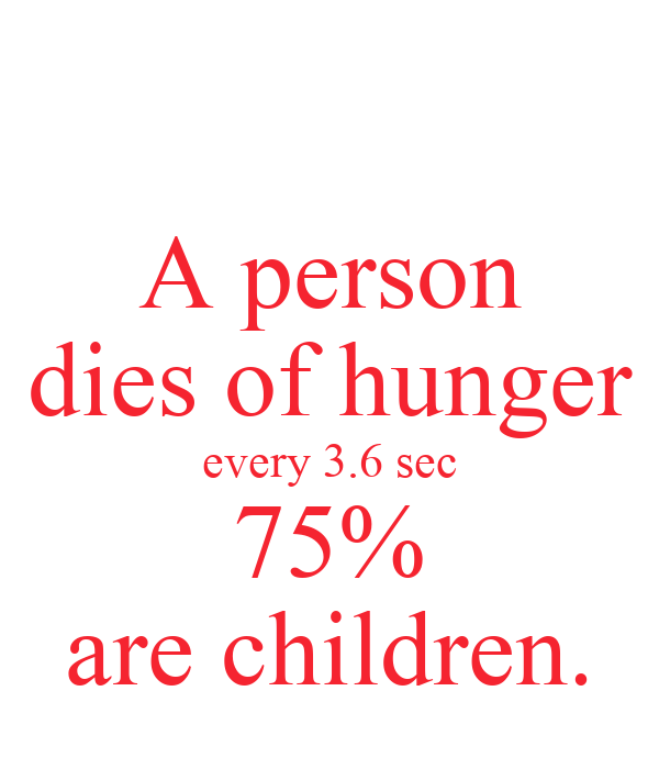 A person dies of hunger every 3.6 sec 75% are children.