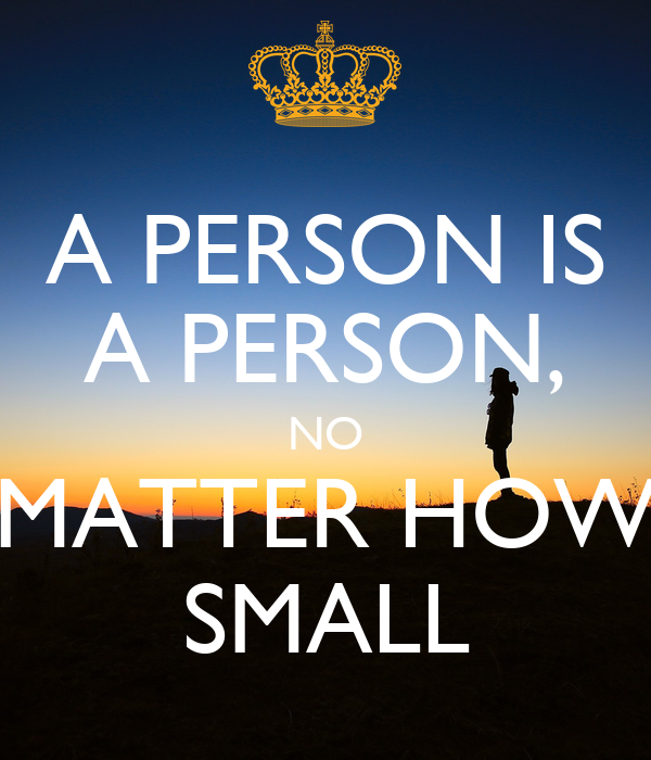 A PERSON IS A PERSON, NO MATTER HOW SMALL