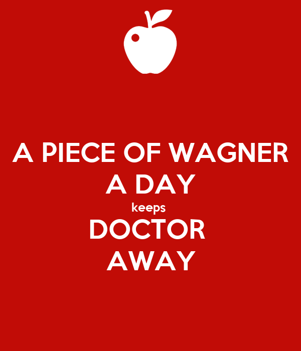 A PIECE OF WAGNER A DAY keeps  DOCTOR  AWAY