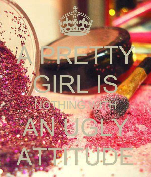 A PRETTY GIRL IS NOTHING WITH AN UGLY ATTITUDE