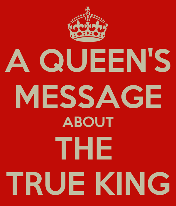 A QUEEN'S MESSAGE ABOUT THE  TRUE KING