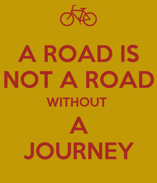 A ROAD IS NOT A ROAD WITHOUT  A JOURNEY