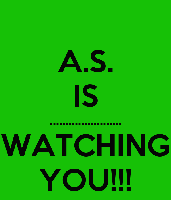 A.S. IS ....................... WATCHING YOU!!!