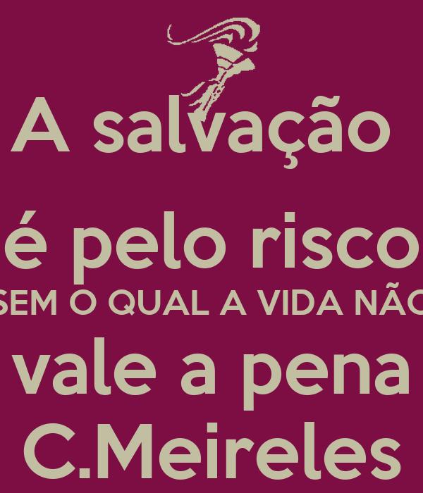 A salvação  é pelo risco SEM O QUAL A VIDA NÃO vale a pena C.Meireles