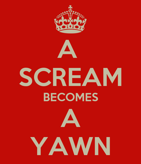 A  SCREAM BECOMES A YAWN