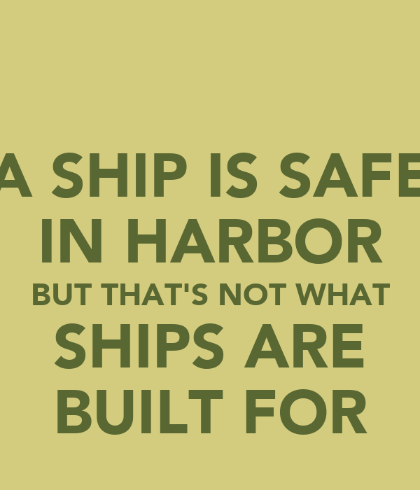 A SHIP IS SAFE IN HARBOR BUT THAT'S NOT WHAT SHIPS ARE BUILT FOR