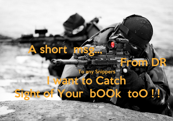 A short  msg..,                                                    From DR               To any Snippers I want to Catch Sight of Your  bOOk  toO ! !