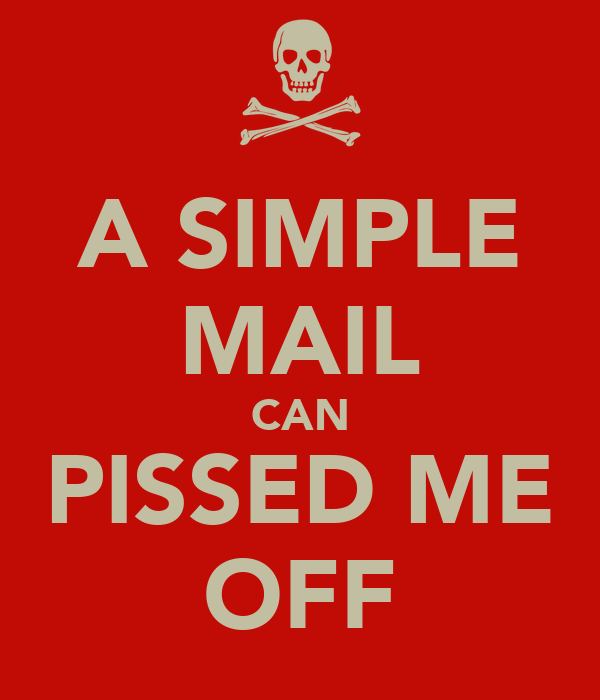 A SIMPLE MAIL CAN PISSED ME OFF