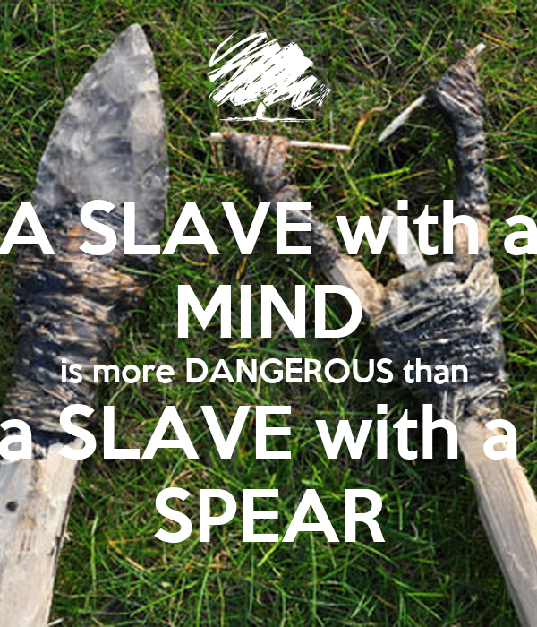 A SLAVE with a MIND is more DANGEROUS than  a SLAVE with a  SPEAR