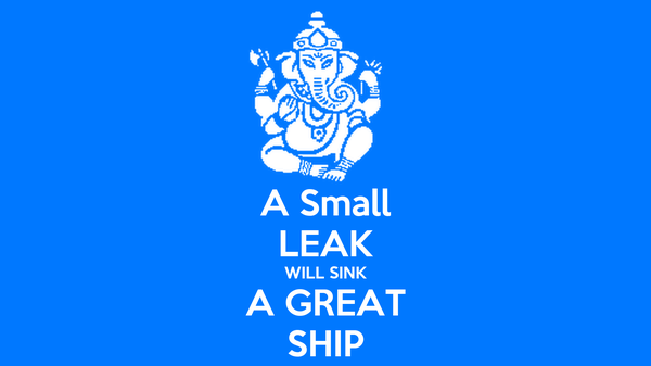 A Small LEAK WILL SINK A GREAT SHIP