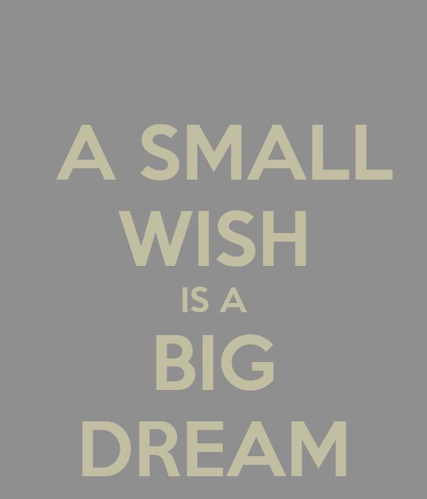 A SMALL WISH IS A BIG DREAM