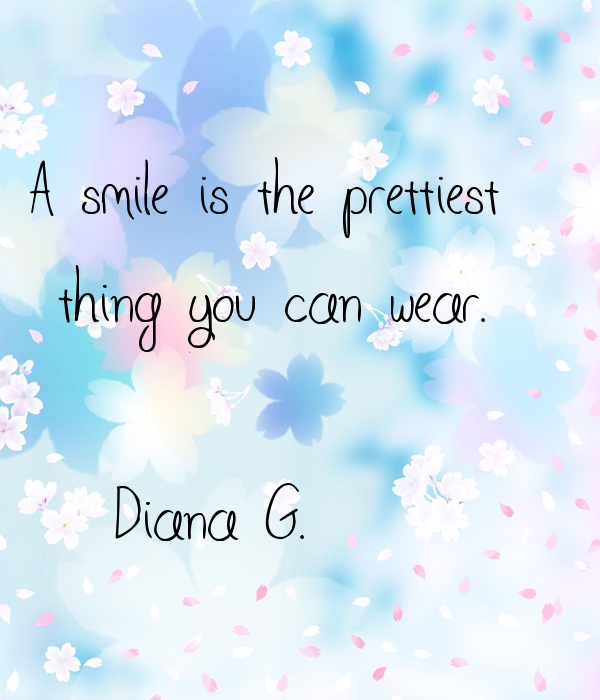 A smile is the prettiest  thing you can wear.  -Diana G.