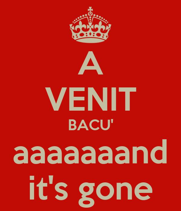 A VENIT BACU' aaaaaaand it's gone