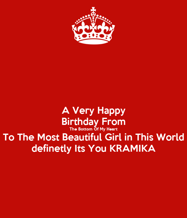 A Very Happy Birthday From The Bottom Of My Heart To The Most Beautiful Girl in This World definetly Its You KRAMIKA