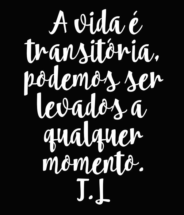 A vida é  transitória,  podemos ser  levados a   qualquer  momento. T.L