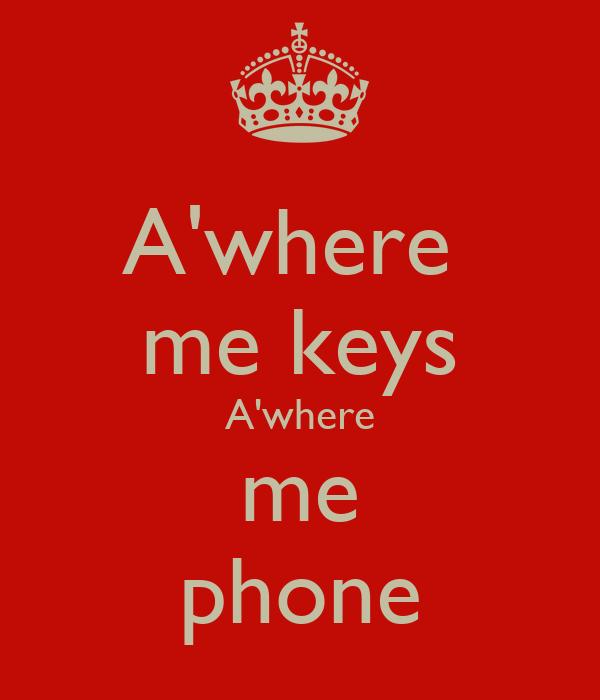 A'where  me keys A'where me phone